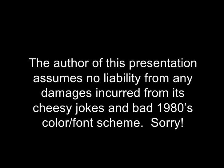 Disclaimer: The author of this presentation assumes no liability from any damages incurred from its cheesy jokes and bad 1...