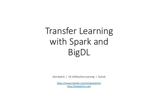 Transfer Learning with Spark and BigDL Alex Kalinin | VP, AI/Machine Learning | Sizmek https://www.linkedin.com/in/alexkal...