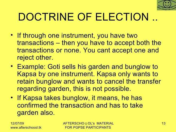 DOCTRINE OF ELECTION .. <ul><li>If through one instrument, you have two transactions – then you have to accept both the tr...