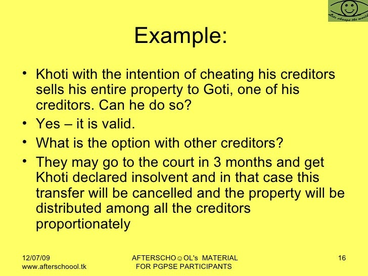 Example:  <ul><li>Khoti with the intention of cheating his creditors sells his entire property to Goti, one of his credito...