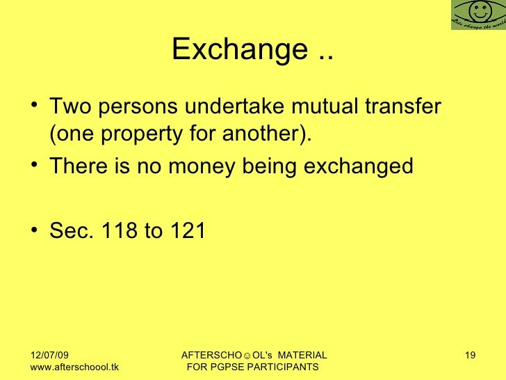 Exchange .. <ul><li>Two persons undertake mutual transfer (one property for another). </li></ul><ul><li>There is no money ...