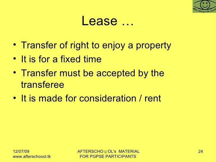 Lease … <ul><li>Transfer of right to enjoy a property  </li></ul><ul><li>It is for a fixed time </li></ul><ul><li>Transfer...