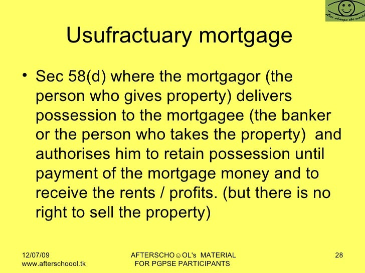 Usufractuary mortgage  <ul><li>Sec 58(d) where the mortgagor (the person who gives property) delivers possession to the mo...