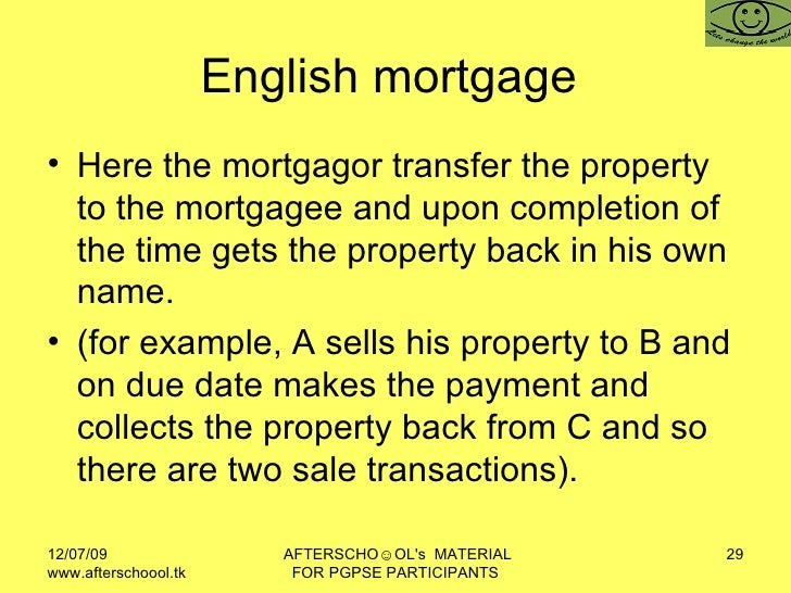 English mortgage  <ul><li>Here the mortgagor transfer the property to the mortgagee and upon completion of the time gets t...