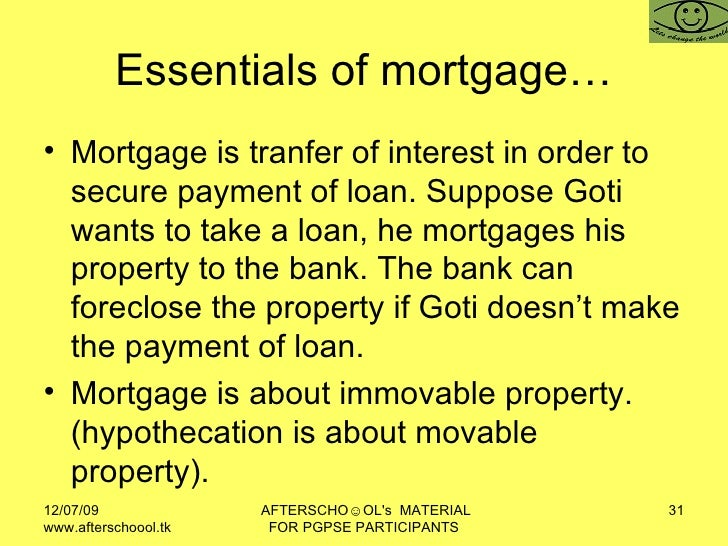 Essentials of mortgage… <ul><li>Mortgage is tranfer of interest in order to secure payment of loan. Suppose Goti wants to ...