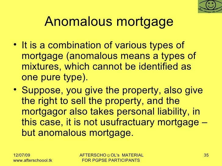 Anomalous mortgage  <ul><li>It is a combination of various types of mortgage (anomalous means a types of mixtures, which c...