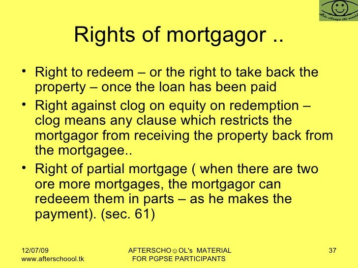 Rights of mortgagor .. <ul><li>Right to redeem – or the right to take back the property – once the loan has been paid </li...