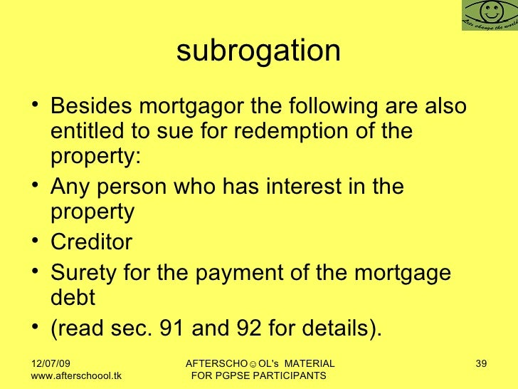 subrogation <ul><li>Besides mortgagor the following are also entitled to sue for redemption of the property:  </li></ul><u...