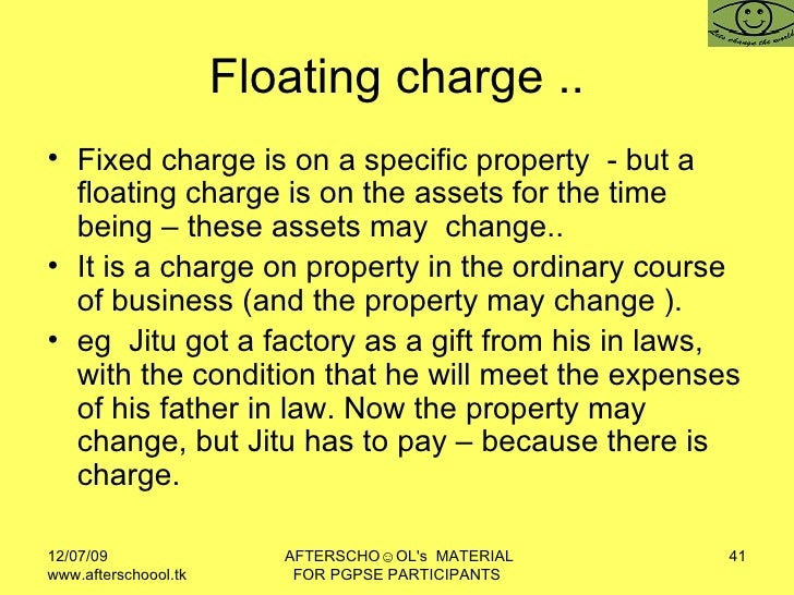 Floating charge .. <ul><li>Fixed charge is on a specific property  - but a floating charge is on the assets for the time b...