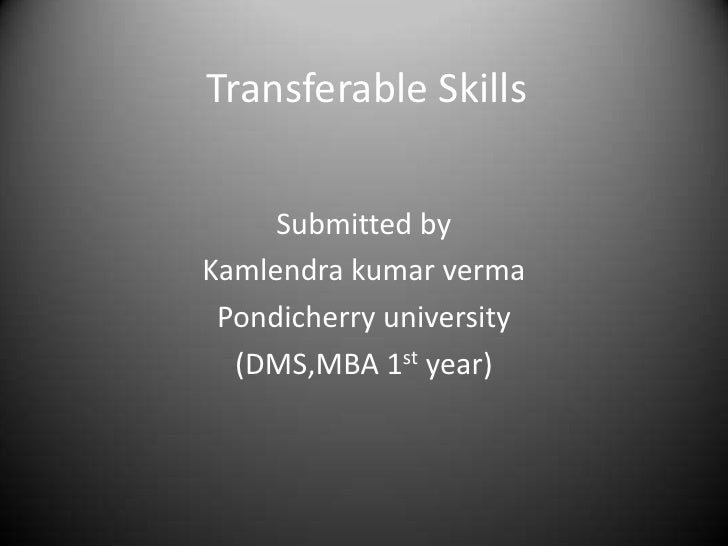 Transferable Skills<br />Submitted by<br />Kamlendrakumarverma<br />Pondicherry university<br />(DMS,MBA 1st year)<br />