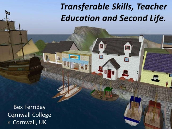 Transferable Skills, Teacher Education and Second Life.<br />Bex Ferriday<br />Cornwall College<br />Cornwall, UK<br />