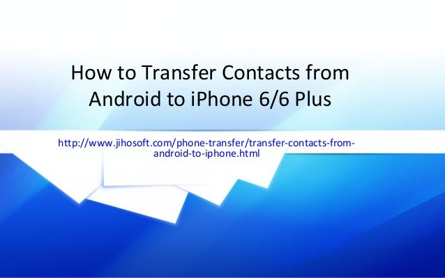 how to transfer contacts from one iphone to another how to transfer contacts from android to iphone 6 6 plus 3655