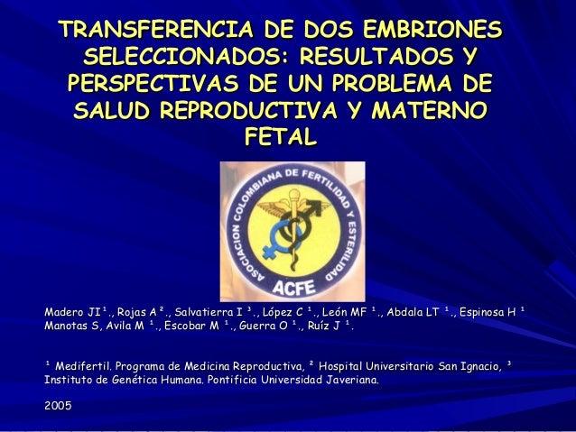 TRANSFERENCIA DE DOS EMBRIONES    SELECCIONADOS: RESULTADOS Y   PERSPECTIVAS DE UN PROBLEMA DE   SALUD REPRODUCTIVA Y MATE...