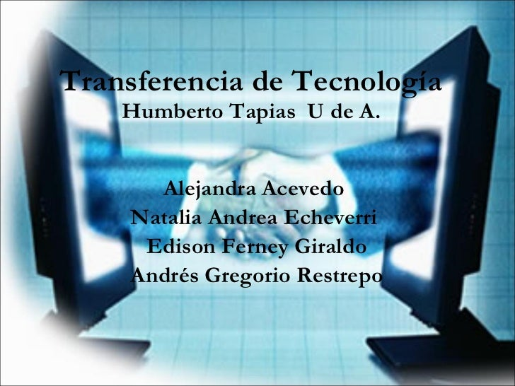 Transferencia de Tecnología Humberto Tapias  U de A. Alejandra Acevedo  Natalia Andrea Echeverri  Edison Ferney Giraldo An...