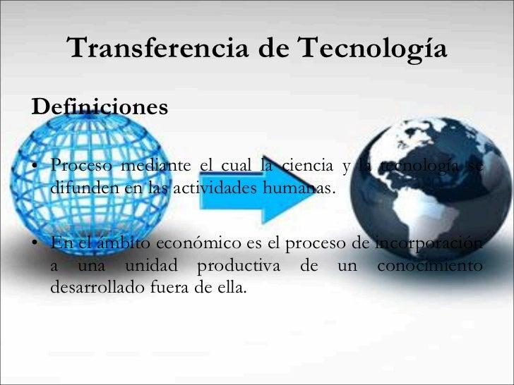 Transferencia de Tecnología <ul><li>Definiciones </li></ul><ul><li>Proceso mediante el cual la ciencia y la tecnología se ...