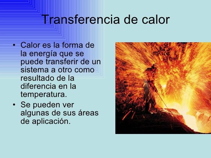 Transferencia de calor <ul><li>Calor es la forma de la energía que se puede transferir de un sistema a otro como resultado...