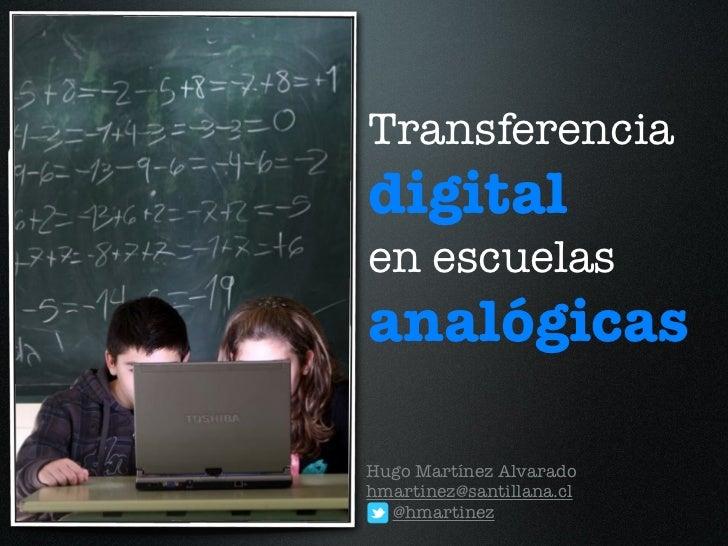 Transferenciadigitalen escuelasanalógicasHugo Martínez Alvaradohmartinez@santillana.cl  @hmartinez