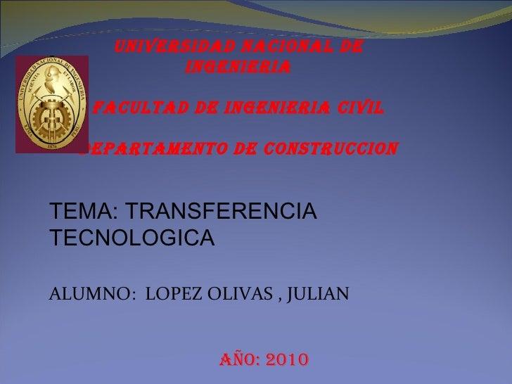 TEMA: TRANSFERENCIA TECNOLOGICA ALUMNO:  LOPEZ OLIVAS , JULIAN Año: 2010 UNIVERSIDAD NACIONAL DE INGENIERIA FACULTAD DE IN...