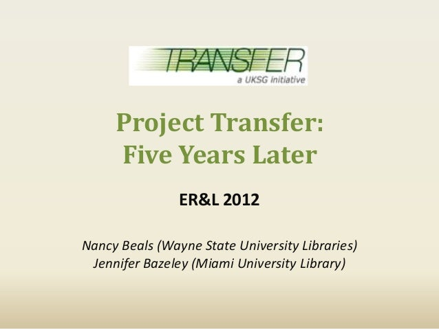 Project Transfer:     Five Years Later                ER&L 2012Nancy Beals (Wayne State University Libraries) Jennifer Baz...