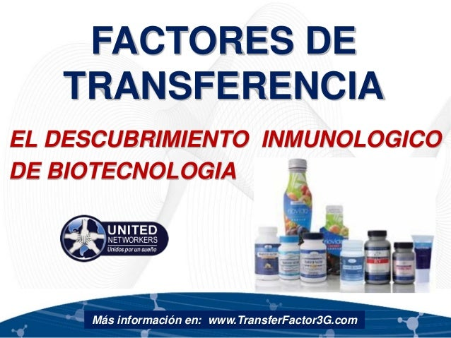 FACTORES DE TRANSFERENCIA EL DESCUBRIMIENTO INMUNOLOGICO DE BIOTECNOLOGIA Más información en: www.TransferFactor3G.com