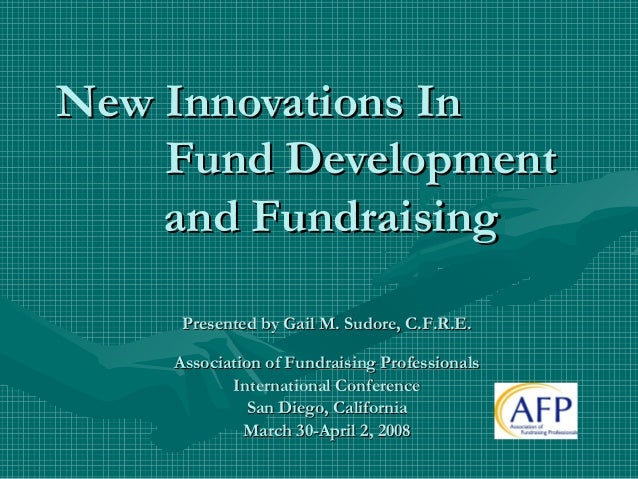 New Innovations In Fund Development and Fundraising Presented by Gail M. Sudore, C.F.R.E. Association of Fundraising Profe...