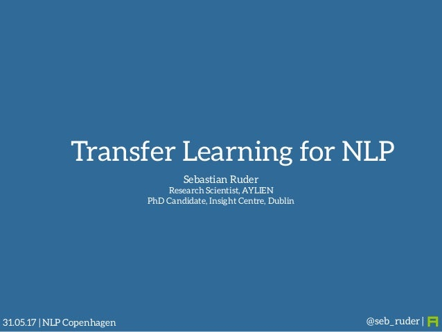 Sebastian Ruder Research Scientist, AYLIEN PhD Candidate, Insight Centre, Dublin @seb_ruder |31.05.17 | NLP Copenhagen Tr...