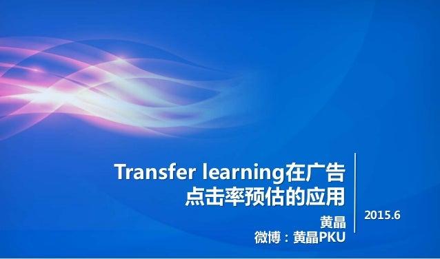 Transfer learning在广告 点击率预估的应用 黄晶 微博:黄晶PKU 2015.6
