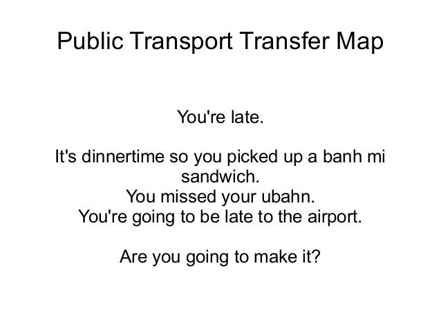 Public Transport Transfer Map You're late. It's dinnertime so you picked up a banh mi sandwich. You missed your ubahn. You...