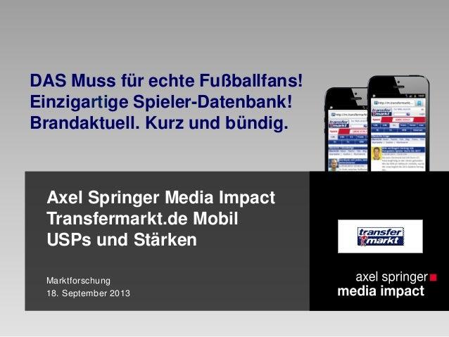 Axel Springer Media Impact Transfermarkt.de Mobil USPs und Stärken Marktforschung 18. September 2013 DAS Muss für echte Fu...
