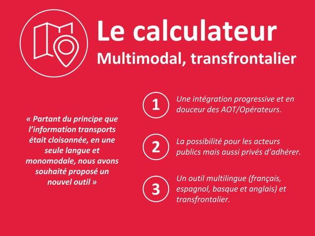 Le calculateur Multimodal, transfrontalier « Partant du principe que l'information transports était cloisonnée, en une seu...