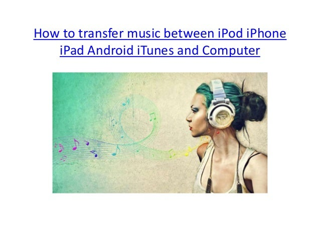 how to share music between iphones how to transfer between ipod iphone itunes android 9367