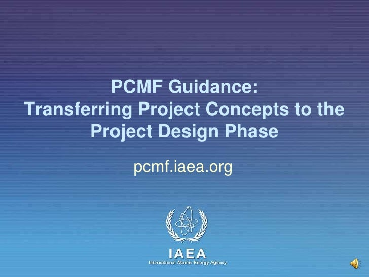 PCMF Guidance:Transferring Project Concepts to the Project Design Phase<br />pcmf.iaea.org<br />