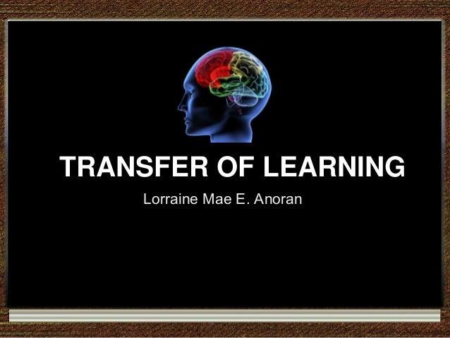 TRANSFER OF LEARNING TRANSFER OF LEARNING Lorraine Mae E. Anoran