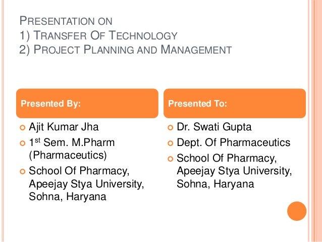 PRESENTATION ON 1) TRANSFER OF TECHNOLOGY 2) PROJECT PLANNING AND MANAGEMENT  Ajit Kumar Jha  1st Sem. M.Pharm (Pharmace...