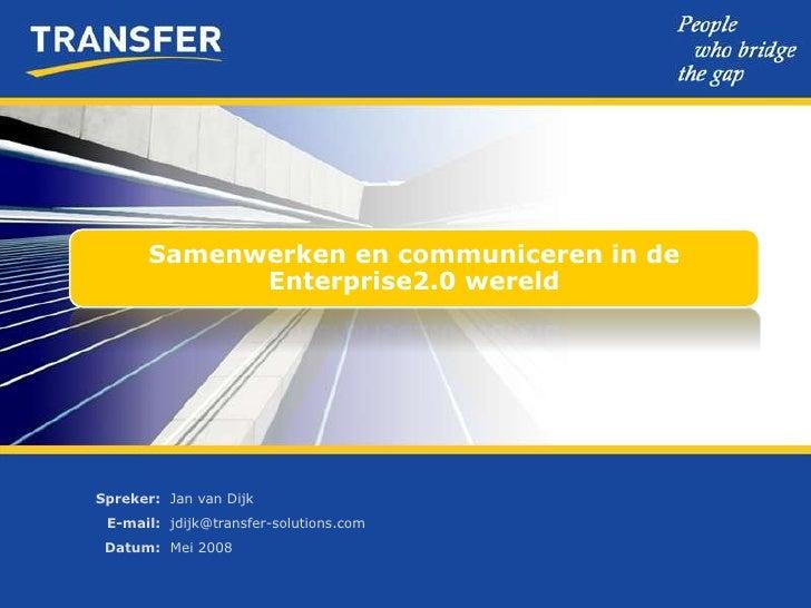 Samenwerken en communiceren in de              Enterprise2.0 wereld     Spreker: Jan van Dijk  E-mail: jdijk@transfer-solu...