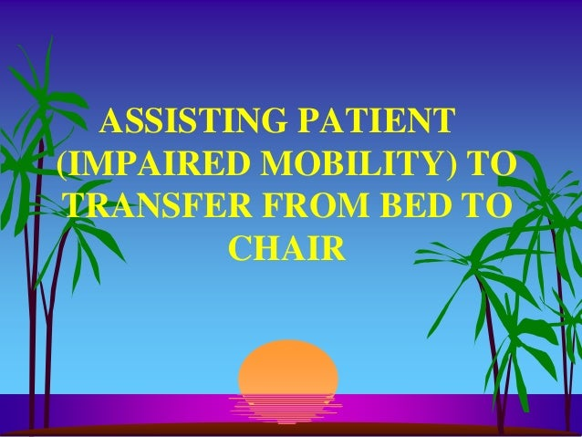 ASSISTING PATIENT(IMPAIRED MOBILITY) TOTRANSFER FROM BED TO         CHAIR