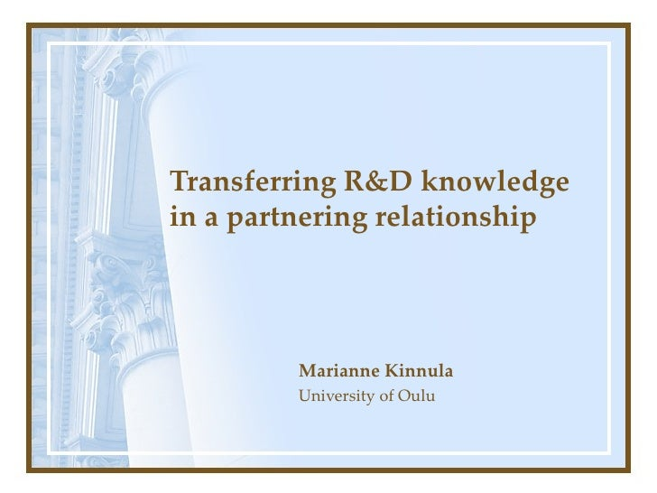 Transferring R&D knowledge in a partnering relationship   Marianne Kinnula University of Oulu