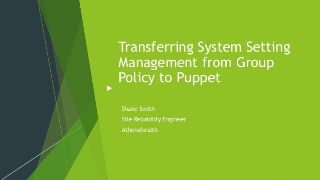 Transferring System Setting Management from Group Policy to Puppet Shane Smith Site Reliability Engineer Athenahealth