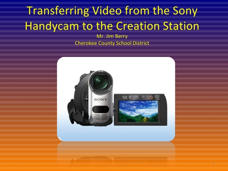 Transferring Video from the Sony Handycam to the Creation Station Mr. Jim Berry Cherokee County School District