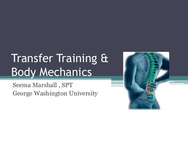 Transfer Training & Body Mechanics Seema Marshall , SPT George Washington University