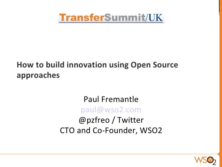 How to build innovation using Open Source approaches Paul Fremantle [email_address] @pzfreo / Twitter CTO and Co-Founder, ...