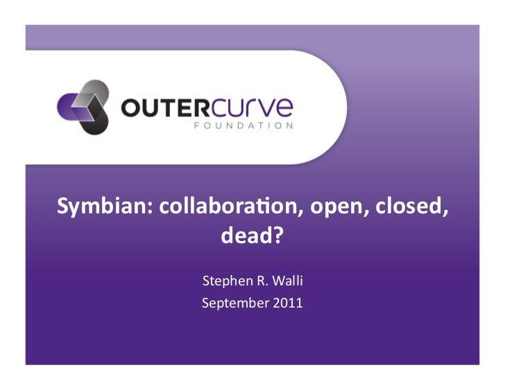 Symbian: collabora.on, open, closed,                   dead?                  Stephen R. Walli            ...