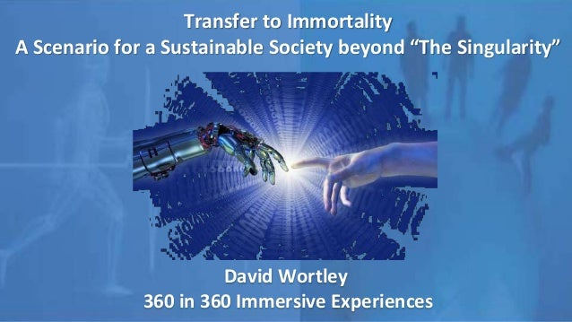 "Transfer to Immortality A Scenario for a Sustainable Society beyond ""The Singularity"" David Wortley 360 in 360 Immersive E..."