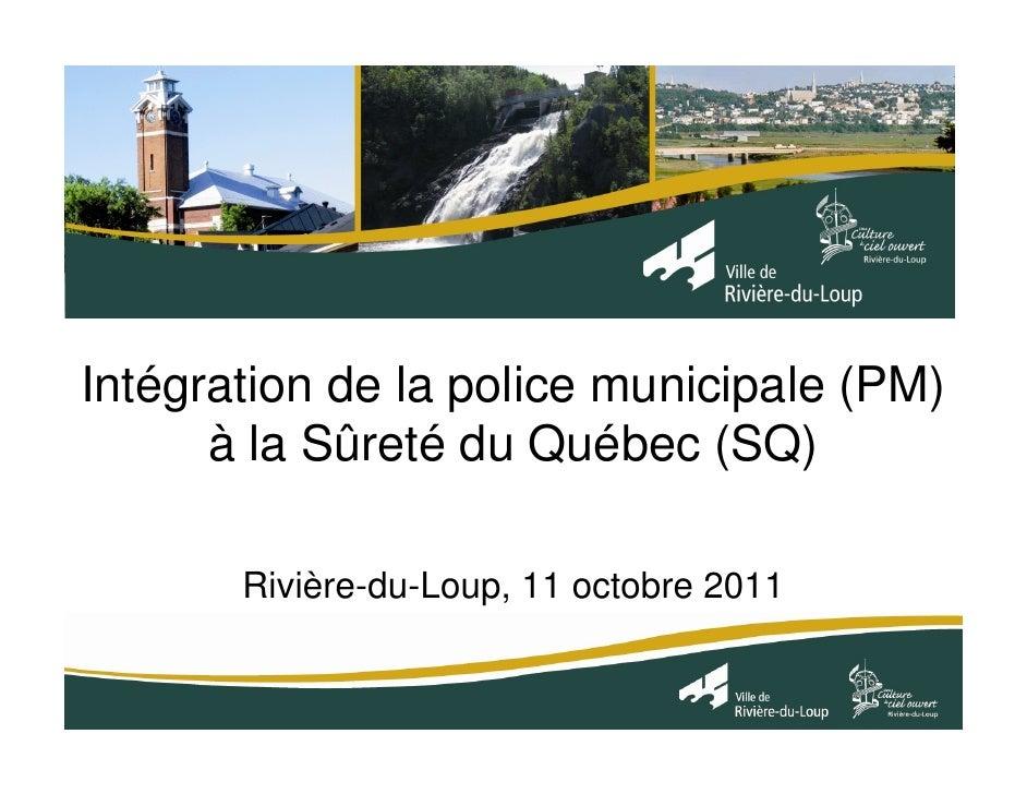 Intégration de la police municipale (PM)      à la Sûreté du Québec (SQ)       Rivière-du-Loup, 11 octobre 2011
