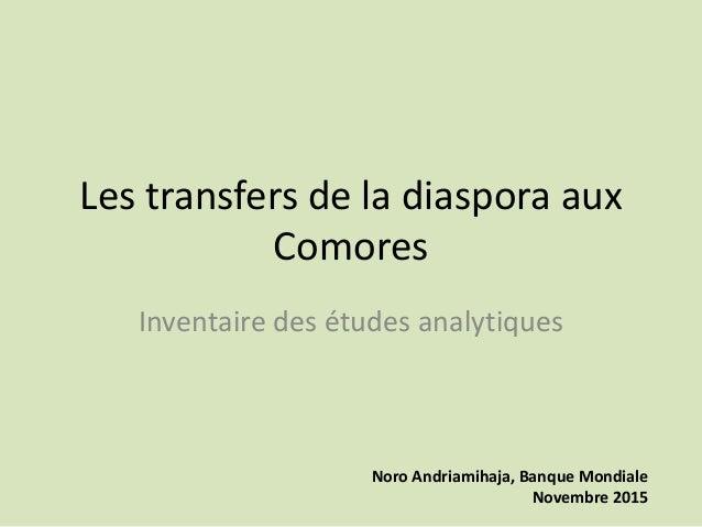 Les transfers de la diaspora aux Comores Inventaire des études analytiques Noro Andriamihaja, Banque Mondiale Novembre 2015