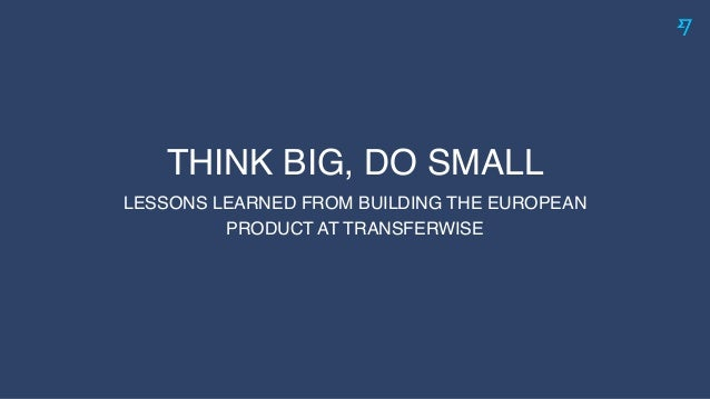 THINK BIG, DO SMALL LESSONS LEARNED FROM BUILDING THE EUROPEAN PRODUCT AT TRANSFERWISE