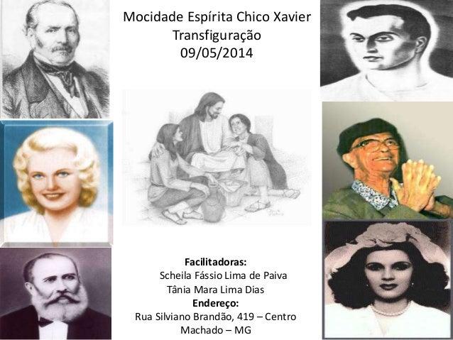 Mocidade Espírita Chico Xavier Transfiguração 09/05/2014 Facilitadoras: Scheila Fássio Lima de Paiva Tânia Mara Lima Dias ...
