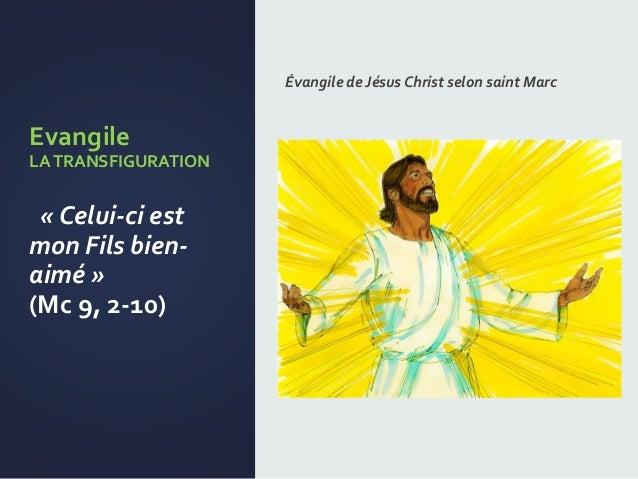 Evangile LATRANSFIGURATION « Celui-ci est mon Fils bien- aimé » (Mc 9, 2-10) Évangile de Jésus Christ selon saint Marc