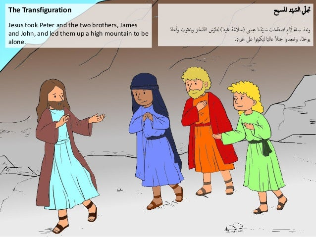 The Transfiguration Jesus took Peter and the two brothers, James and John, and led them up a high mountain to be alone. ي...