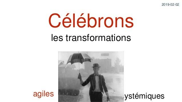 Célébrons les transformations agiles systémiques 2019-02-02